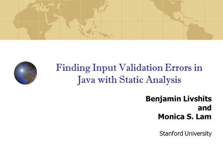 Finding Input Validation Errors in Java with Static Analysis Benjamin Livshits and Monica S. Lam Stanford University.