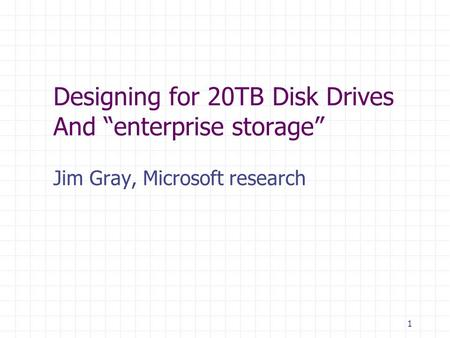 1 Designing for 20TB Disk Drives And enterprise storage Jim Gray, Microsoft research.
