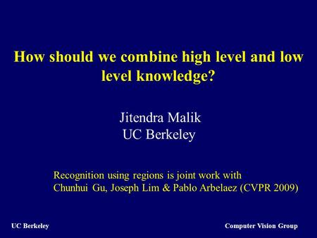Computer Vision Group UC Berkeley How should we combine high level and low level knowledge? Jitendra Malik UC Berkeley Recognition using regions is joint.