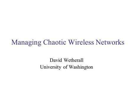 Managing Chaotic Wireless Networks David Wetherall University of Washington.