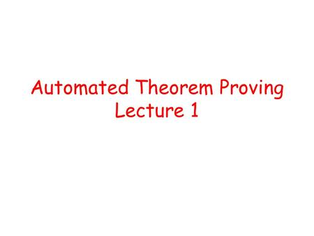 Automated Theorem Proving Lecture 1. Program verification is undecidable! Given program P and specification S, does P satisfy S?
