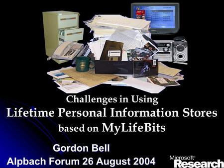 Challenges in Using Lifetime Personal Information Stores based on MyLifeBits Gordon Bell Alpbach Forum 26 August 2004.