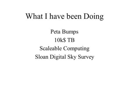 What I have been Doing Peta Bumps 10k$ TB Scaleable Computing Sloan Digital Sky Survey.