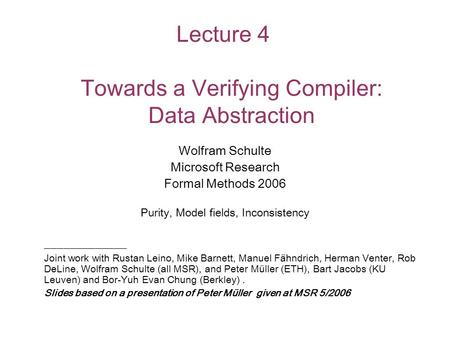 Lecture 4 Towards a Verifying Compiler: Data Abstraction Wolfram Schulte Microsoft Research Formal Methods 2006 Purity, Model fields, Inconsistency _____________.