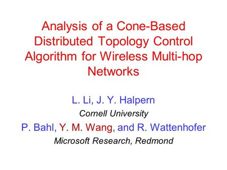 Analysis of a Cone-Based Distributed Topology Control Algorithm for Wireless Multi-hop Networks L. Li, J. Y. Halpern Cornell University P. Bahl, Y. M.