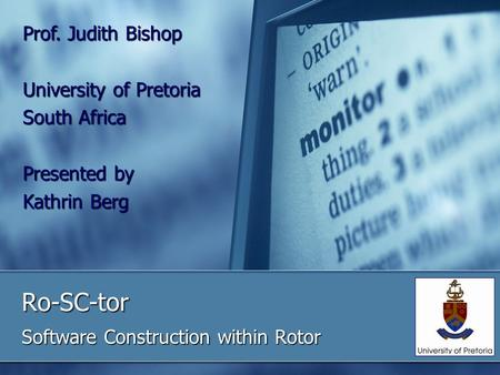 Ro-SC-tor Software Construction within Rotor Prof. Judith Bishop University of Pretoria South Africa Presented by Kathrin Berg.