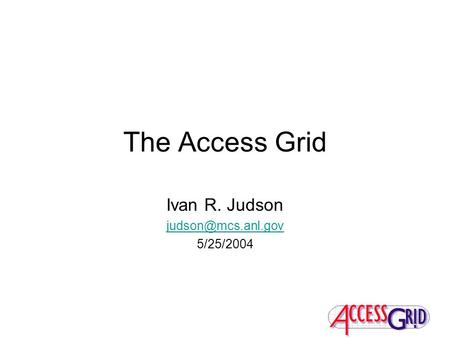 The Access Grid Ivan R. Judson 5/25/2004.