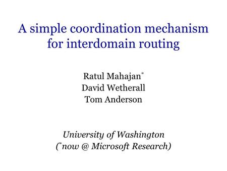 A simple coordination mechanism for interdomain routing Ratul Mahajan * David Wetherall Tom Anderson University of Washington ( * Microsoft Research)