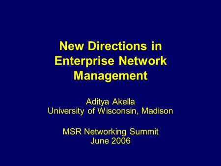 New Directions in Enterprise Network Management Aditya Akella University of Wisconsin, Madison MSR Networking Summit June 2006.