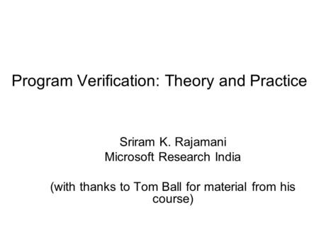 Program Verification: Theory and Practice Sriram K. Rajamani Microsoft Research India (with thanks to Tom Ball for material from his course)