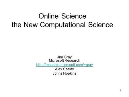 1 Online Science the New Computational Science Jim Gray Microsoft Research  Alex Szalay Johns Hopkins.