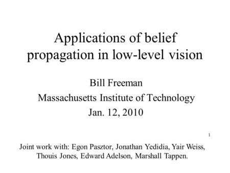 1 Applications of belief propagation in low-level vision Bill Freeman Massachusetts Institute of Technology Jan. 12, 2010 Joint work with: Egon Pasztor,