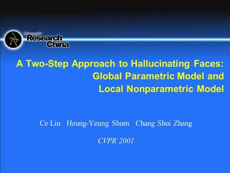 A Two-Step Approach to Hallucinating Faces: Global Parametric Model and Local Nonparametric Model Ce Liu Heung-Yeung Shum Chang Shui Zhang CVPR 2001.