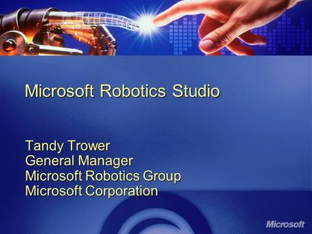 Microsoft Robotics Studio Tandy Trower General Manager Microsoft Robotics Group Microsoft Corporation.