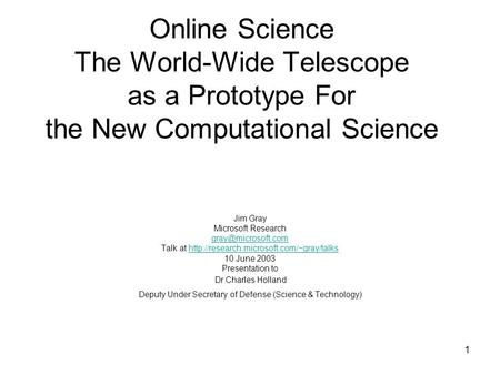1 Online Science The World-Wide Telescope as a Prototype For the New Computational Science Jim Gray Microsoft Research Talk at