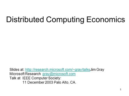 1 Distributed Computing Economics Slides at:  Grayhttp://research.microsoft.com/~gray/talks Microsoft Research.