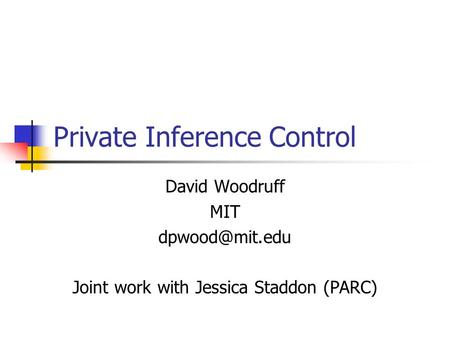 Private Inference Control David Woodruff MIT Joint work with Jessica Staddon (PARC)