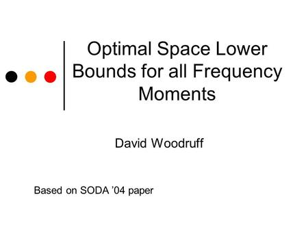 Optimal Space Lower Bounds for all Frequency Moments David Woodruff Based on SODA 04 paper.
