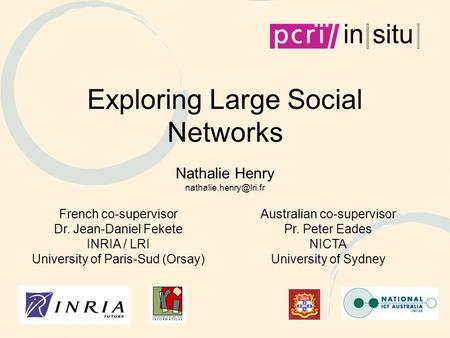 Exploring Large Social Networks Nathalie Henry French co-supervisor Dr. Jean-Daniel Fekete INRIA / LRI University of Paris-Sud (Orsay)