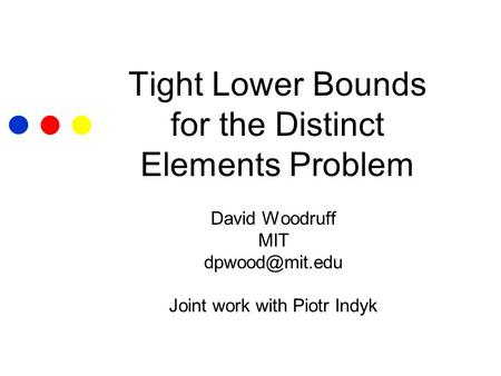 Tight Lower Bounds for the Distinct Elements Problem David Woodruff MIT Joint work with Piotr Indyk.