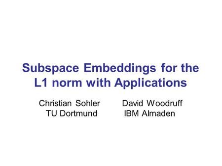 Subspace Embeddings for the L1 norm with Applications Christian Sohler David Woodruff TU Dortmund IBM Almaden.