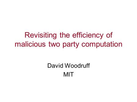 Revisiting the efficiency of malicious two party computation David Woodruff MIT.