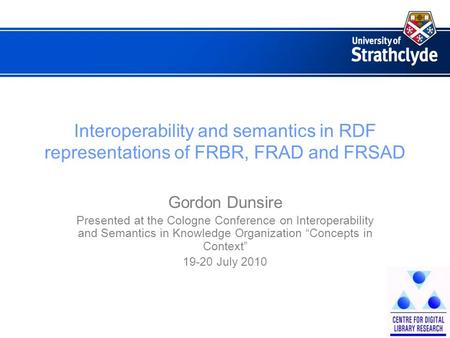 Interoperability and semantics in RDF representations of FRBR, FRAD and FRSAD Gordon Dunsire Presented at the Cologne Conference on Interoperability and.