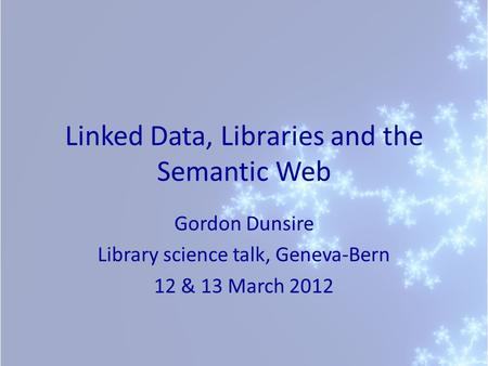 Linked Data, Libraries and the Semantic Web Gordon Dunsire Library science talk, Geneva-Bern 12 & 13 March 2012.