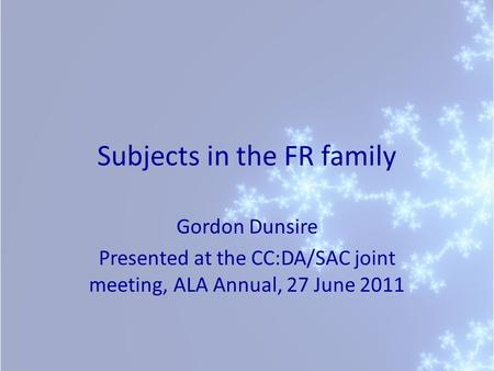 Subjects in the FR family Gordon Dunsire Presented at the CC:DA/SAC joint meeting, ALA Annual, 27 June 2011.