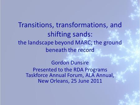 Transitions, transformations, and shifting sands: the landscape beyond MARC; the ground beneath the record Gordon Dunsire Presented to the RDA Programs.