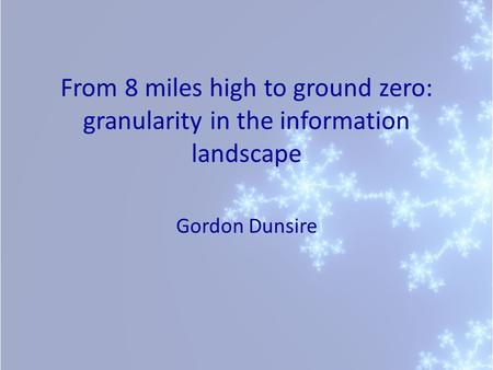 From 8 miles high to ground zero: granularity in the information landscape Gordon Dunsire.