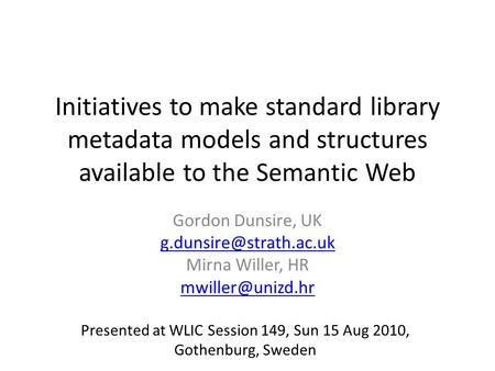 Initiatives to make standard library metadata models and structures available to the Semantic Web Gordon Dunsire, UK Mirna Willer,