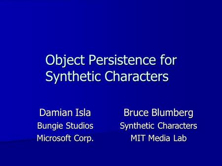 Object Persistence for Synthetic Characters Damian Isla Bungie Studios Microsoft Corp. Bruce Blumberg Synthetic Characters MIT Media Lab.