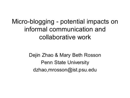 Micro-blogging - potential impacts on informal communication and collaborative work Dejin Zhao & Mary Beth Rosson Penn State University