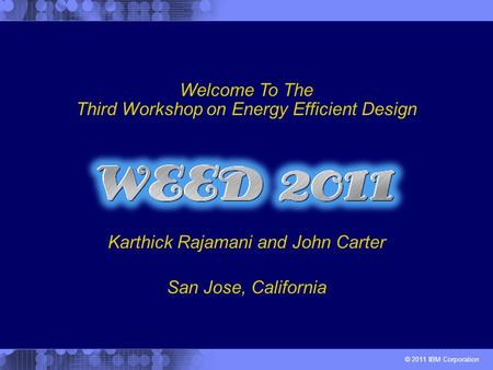 © 2011 IBM Corporation Karthick Rajamani and John Carter Welcome To The Third Workshop on Energy Efficient Design San Jose, California.