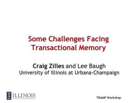 TRAMP Workshop Some Challenges Facing Transactional Memory Craig Zilles and Lee Baugh University of Illinois at Urbana-Champaign.