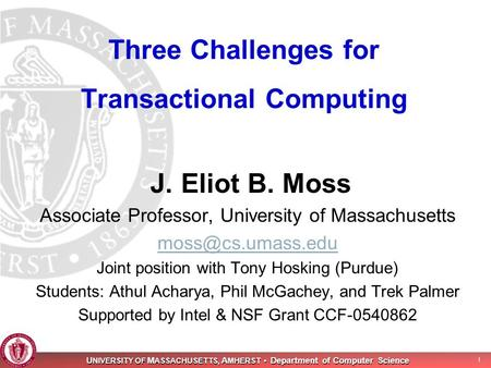 U NIVERSITY OF M ASSACHUSETTS, A MHERST Department of Computer Science 1 Three Challenges for Transactional Computing J. Eliot B. Moss Associate Professor,