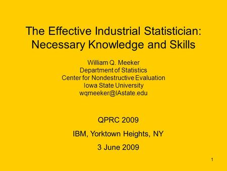 1 The Effective Industrial Statistician: Necessary Knowledge and Skills William Q. Meeker Department of Statistics Center for Nondestructive Evaluation.