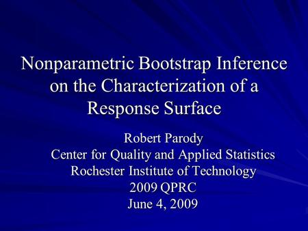Nonparametric Bootstrap Inference on the Characterization of a Response Surface Robert Parody Center for Quality and Applied Statistics Rochester Institute.