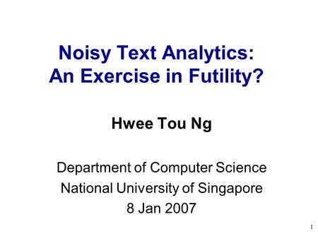 1 Noisy Text Analytics: An Exercise in Futility? Hwee Tou Ng Department of Computer Science National University of Singapore 8 Jan 2007.