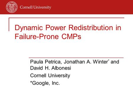 Dynamic Power Redistribution in Failure-Prone CMPs Paula Petrica, Jonathan A. Winter * and David H. Albonesi Cornell University *Google, Inc.