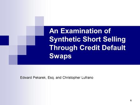 1 An Examination of Synthetic Short Selling Through Credit Default Swaps Edward Pekarek, Esq. and Christopher Lufrano.