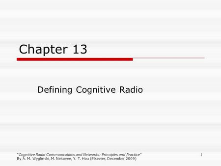 Cognitive Radio Communications and Networks: Principles and Practice By A. M. Wyglinski, M. Nekovee, Y. T. Hou (Elsevier, December 2009) 1 Chapter 13 Defining.