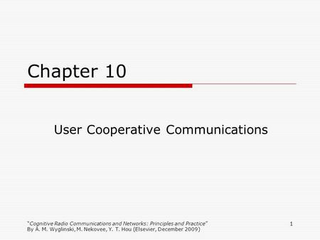 Cognitive Radio Communications and Networks: Principles and Practice By A. M. Wyglinski, M. Nekovee, Y. T. Hou (Elsevier, December 2009) 1 Chapter 10 User.