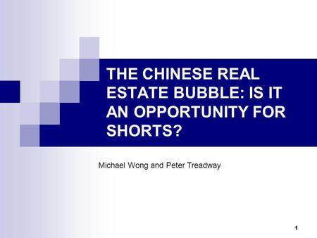 1 THE CHINESE REAL ESTATE BUBBLE: IS IT AN OPPORTUNITY FOR SHORTS? Michael Wong and Peter Treadway.