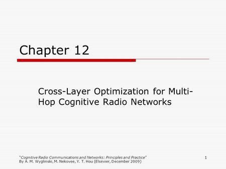 Cognitive Radio Communications and Networks: Principles and Practice By A. M. Wyglinski, M. Nekovee, Y. T. Hou (Elsevier, December 2009) 1 Chapter 12 Cross-Layer.