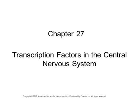 1 Chapter 27 Transcription Factors in the Central Nervous System Copyright © 2012, American Society for Neurochemistry. Published by Elsevier Inc. All.