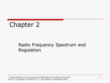 Cognitive Radio Communications and Networks: Principles and Practice By A. M. Wyglinski, M. Nekovee, Y. T. Hou (Elsevier, December 2009) 1 Chapter 2 Radio.