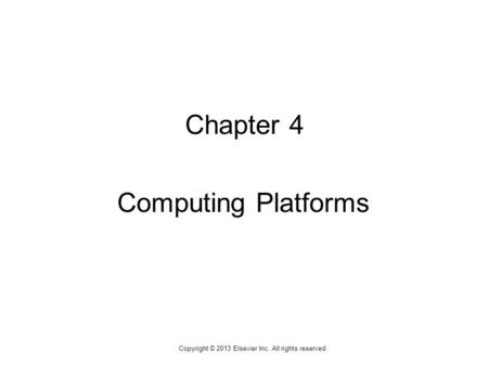 1 Copyright © 2013 Elsevier Inc. All rights reserved. Chapter 4 Computing Platforms.