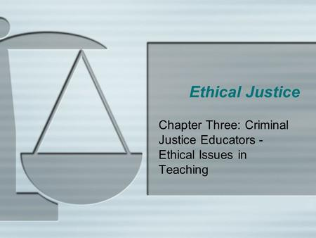 Ethical Justice Chapter Three: Criminal Justice Educators - Ethical Issues in Teaching.